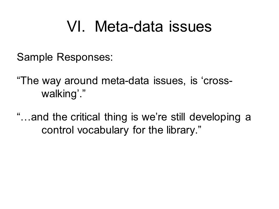 "VI.Meta-data issues Sample Responses: ""The way around meta-data issues, is 'cross- walking'."" ""…and the critical thing is we're still developing a con"