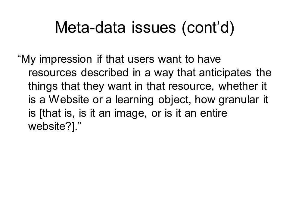"Meta-data issues (cont'd) ""My impression if that users want to have resources described in a way that anticipates the things that they want in that re"