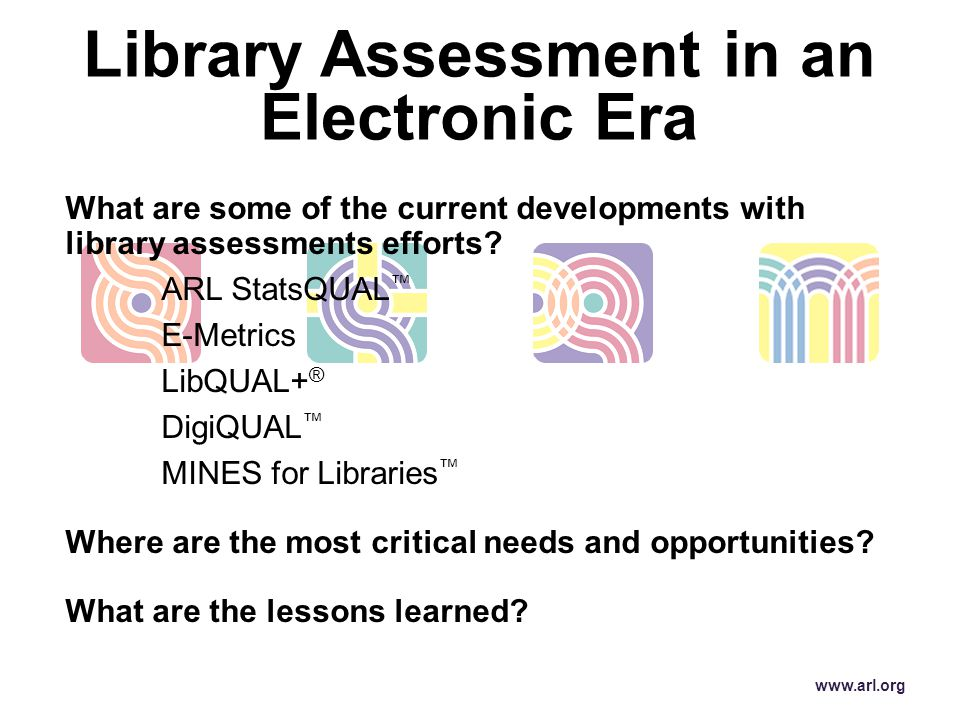 What are some of the current developments with library assessments efforts? ARL StatsQUAL ™ E-Metrics LibQUAL+ ® DigiQUAL ™ MINES for Libraries ™ Wher