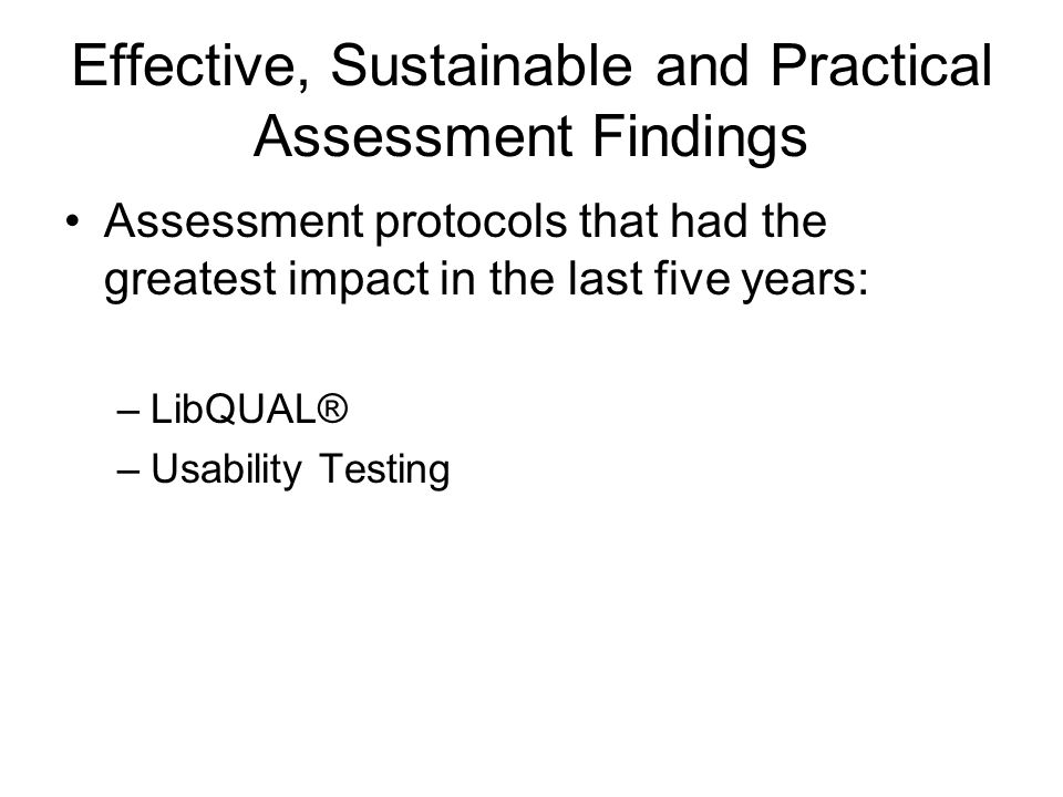 Effective, Sustainable and Practical Assessment Findings Assessment protocols that had the greatest impact in the last five years: –LibQUAL® –Usabilit