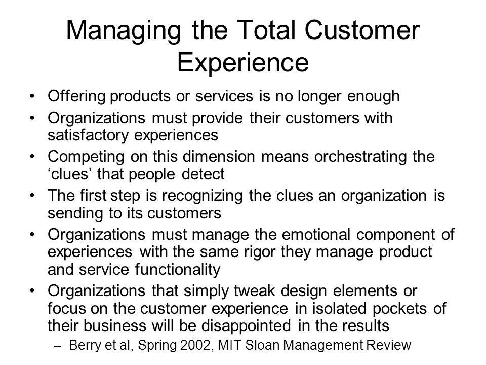 Managing the Total Customer Experience Offering products or services is no longer enough Organizations must provide their customers with satisfactory