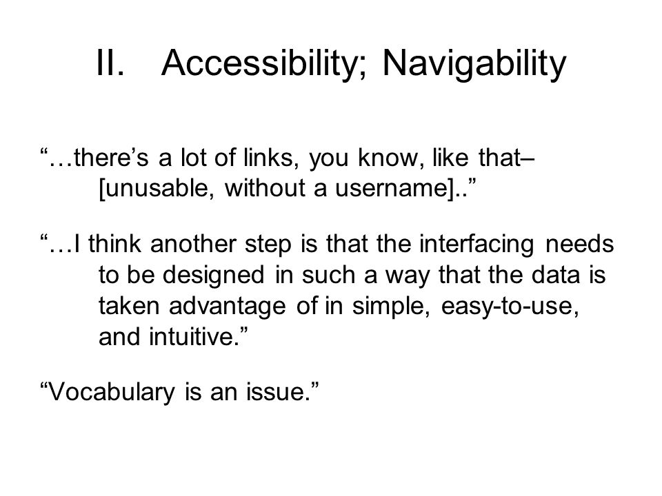 II.Accessibility; Navigability …there's a lot of links, you know, like that– [unusable, without a username].. …I think another step is that the interfacing needs to be designed in such a way that the data is taken advantage of in simple, easy-to-use, and intuitive. Vocabulary is an issue.