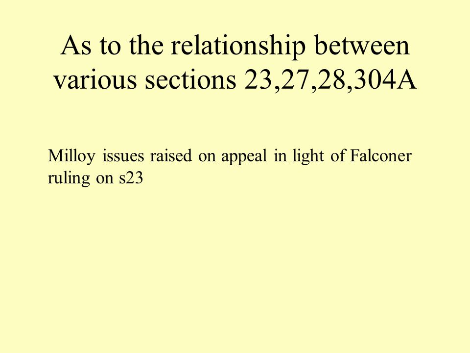 As to the relationship between various sections 23,27,28,304A Milloy issues raised on appeal in light of Falconer ruling on s23
