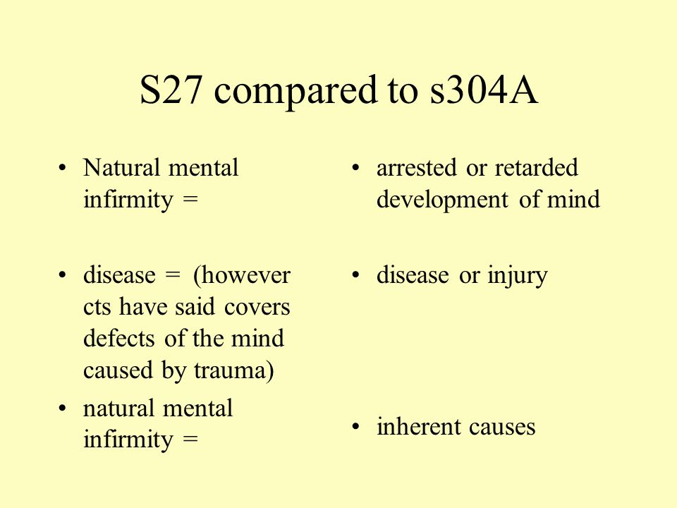S27 compared to s304A Natural mental infirmity = disease = (however cts have said covers defects of the mind caused by trauma) natural mental infirmity = arrested or retarded development of mind disease or injury inherent causes