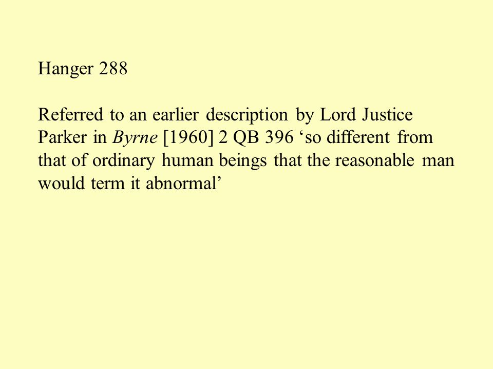 Hanger 288 Referred to an earlier description by Lord Justice Parker in Byrne [1960] 2 QB 396 'so different from that of ordinary human beings that the reasonable man would term it abnormal'