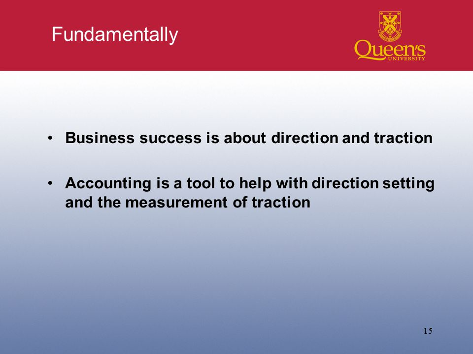 Fundamentally Business success is about direction and traction Accounting is a tool to help with direction setting and the measurement of traction 15