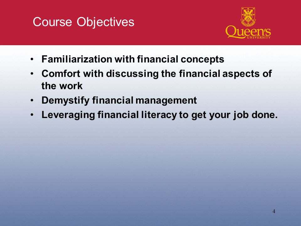 Course Objectives Familiarization with financial concepts Comfort with discussing the financial aspects of the work Demystify financial management Leveraging financial literacy to get your job done.
