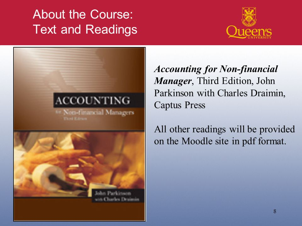 About the Course: Text and Readings 8 Accounting for Non-financial Manager, Third Edition, John Parkinson with Charles Draimin, Captus Press All other readings will be provided on the Moodle site in pdf format.