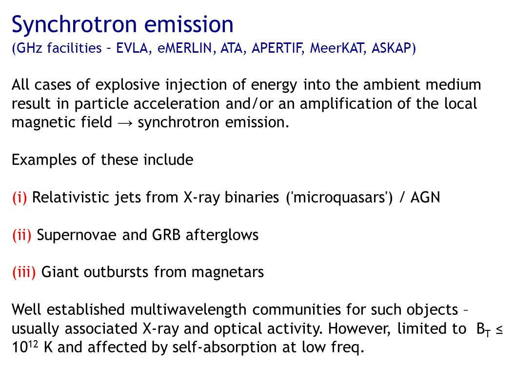 Synchrotron emission (GHz facilities – EVLA, eMERLIN, ATA, APERTIF, MeerKAT, ASKAP) All cases of explosive injection of energy into the ambient medium result in particle acceleration and/or an amplification of the local magnetic field → synchrotron emission.