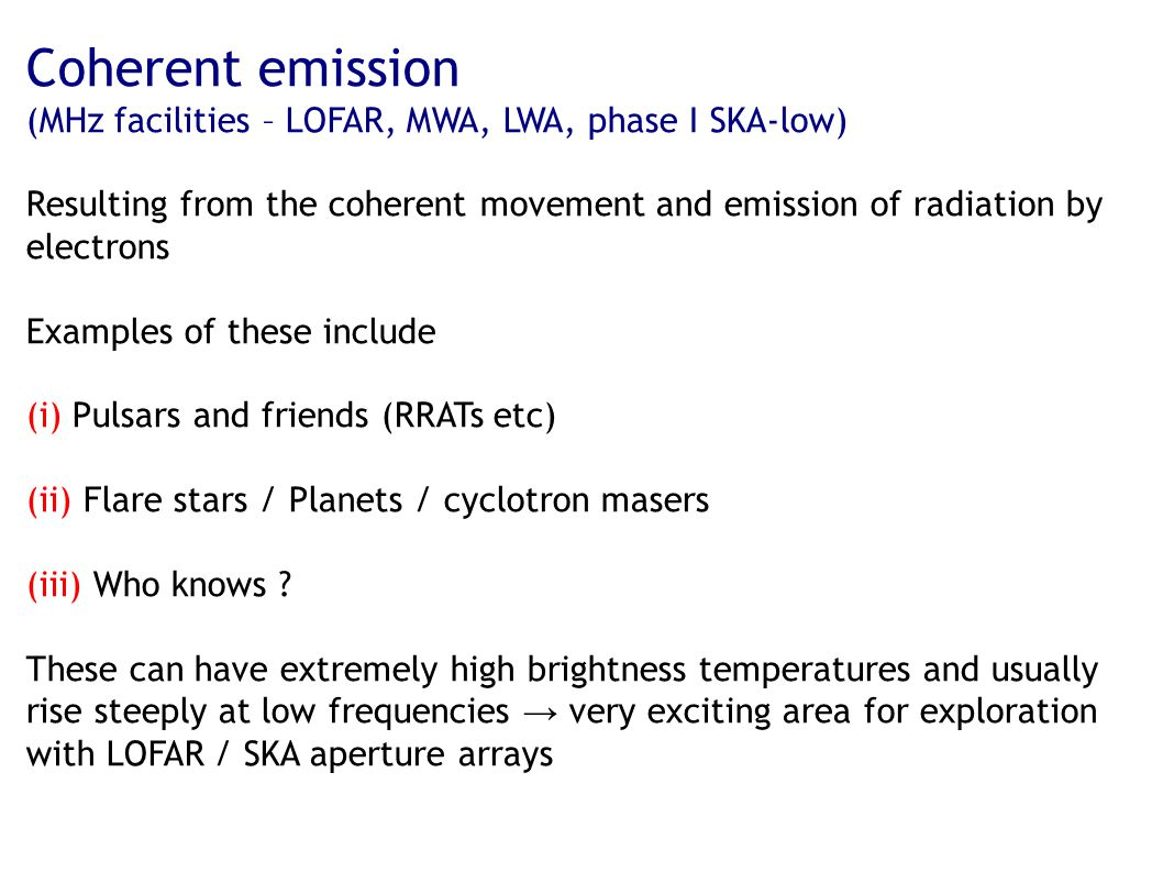 Coherent emission (MHz facilities – LOFAR, MWA, LWA, phase I SKA-low) Resulting from the coherent movement and emission of radiation by electrons Examples of these include (i) Pulsars and friends (RRATs etc) (ii) Flare stars / Planets / cyclotron masers (iii) Who knows .