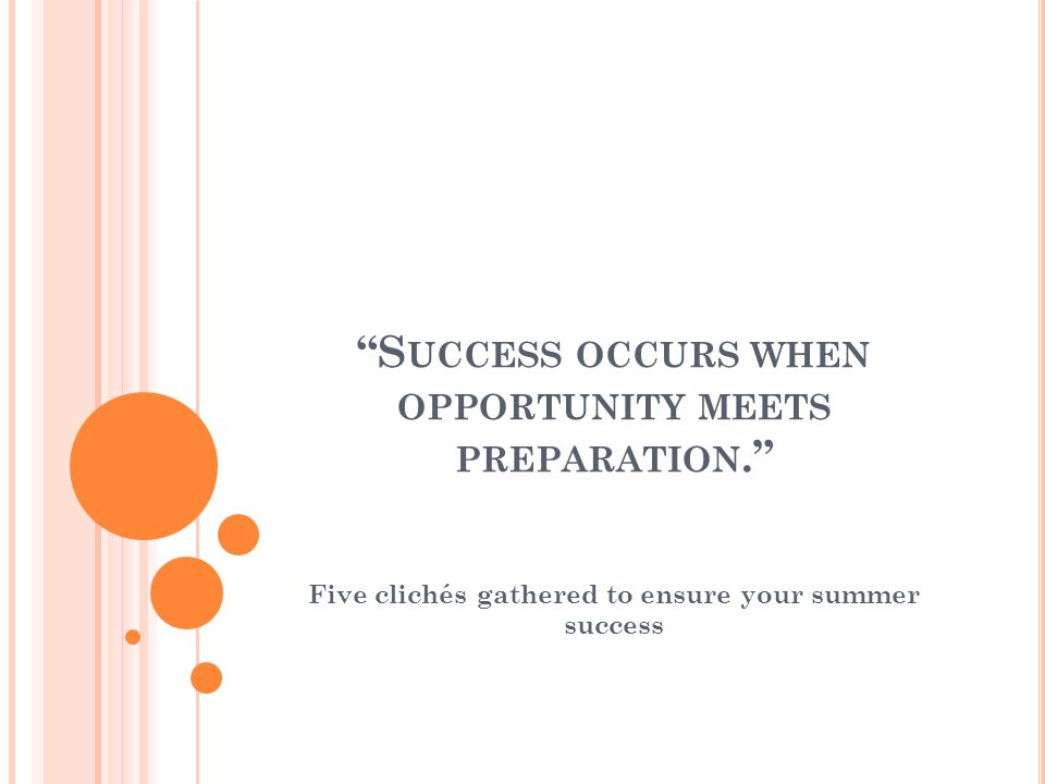 S UCCESS OCCURS WHEN OPPORTUNITY MEETS PREPARATION. Five clichés gathered to ensure your summer success