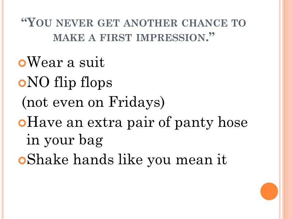 Y OU NEVER GET ANOTHER CHANCE TO MAKE A FIRST IMPRESSION. Wear a suit NO flip flops (not even on Fridays) Have an extra pair of panty hose in your bag Shake hands like you mean it