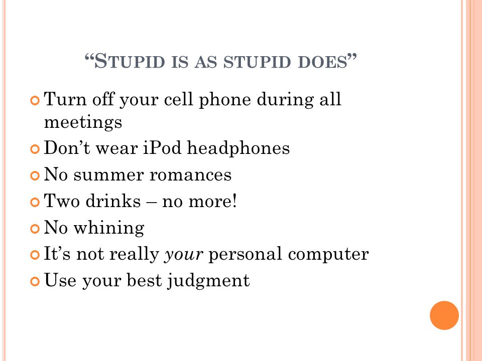 """S TUPID IS AS STUPID DOES "" Turn off your cell phone during all meetings Don't wear iPod headphones No summer romances Two drinks – no more! No whini"