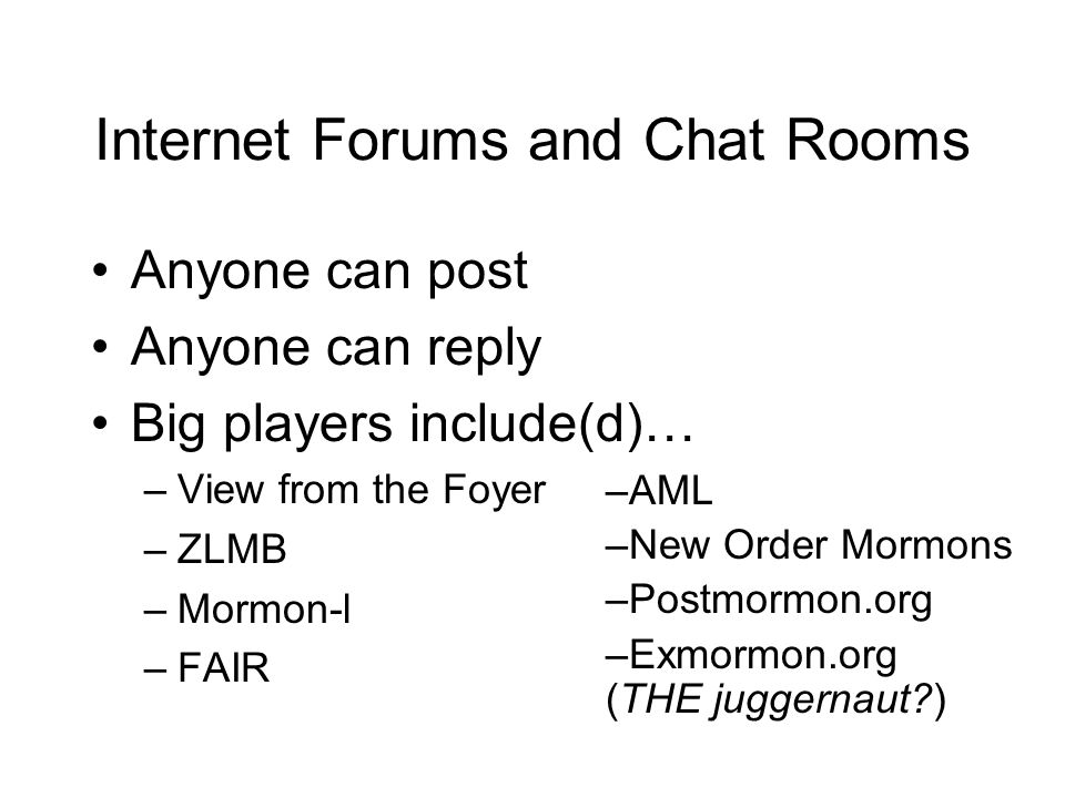 Internet Forums and Chat Rooms Anyone can post Anyone can reply Big players include(d)… –View from the Foyer –ZLMB –Mormon-l –FAIR –AML –New Order Mor