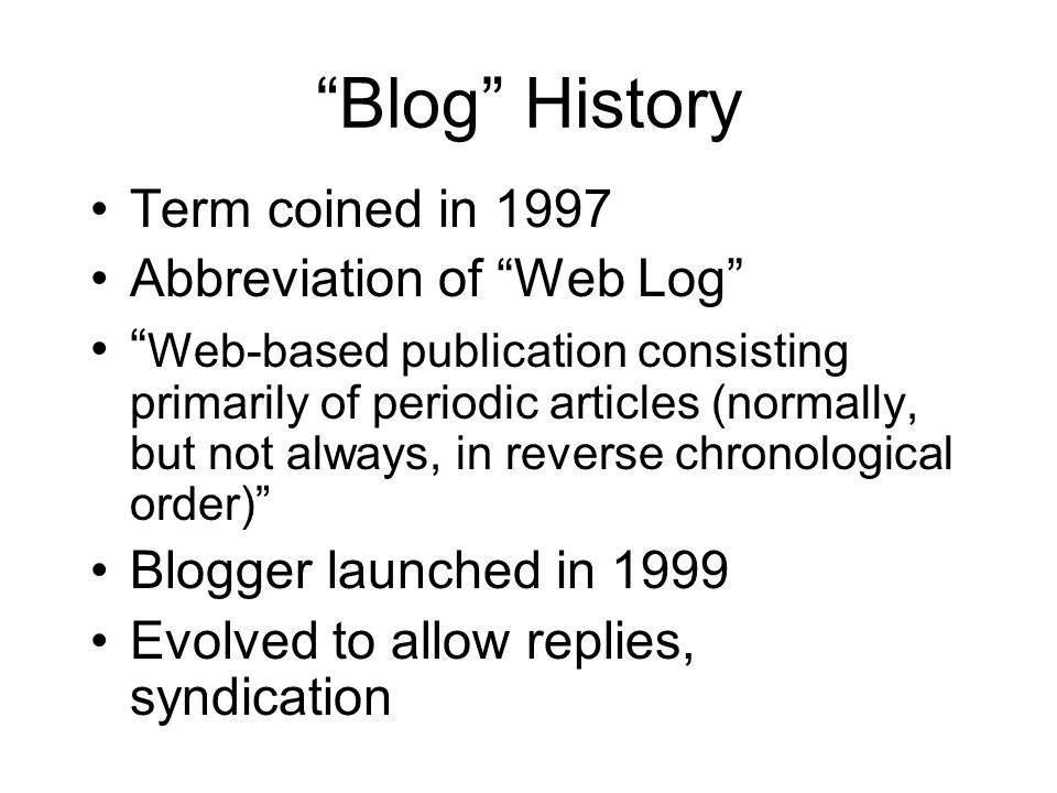 Blog History Term coined in 1997 Abbreviation of Web Log Web-based publication consisting primarily of periodic articles (normally, but not always, in reverse chronological order) Blogger launched in 1999 Evolved to allow replies, syndication