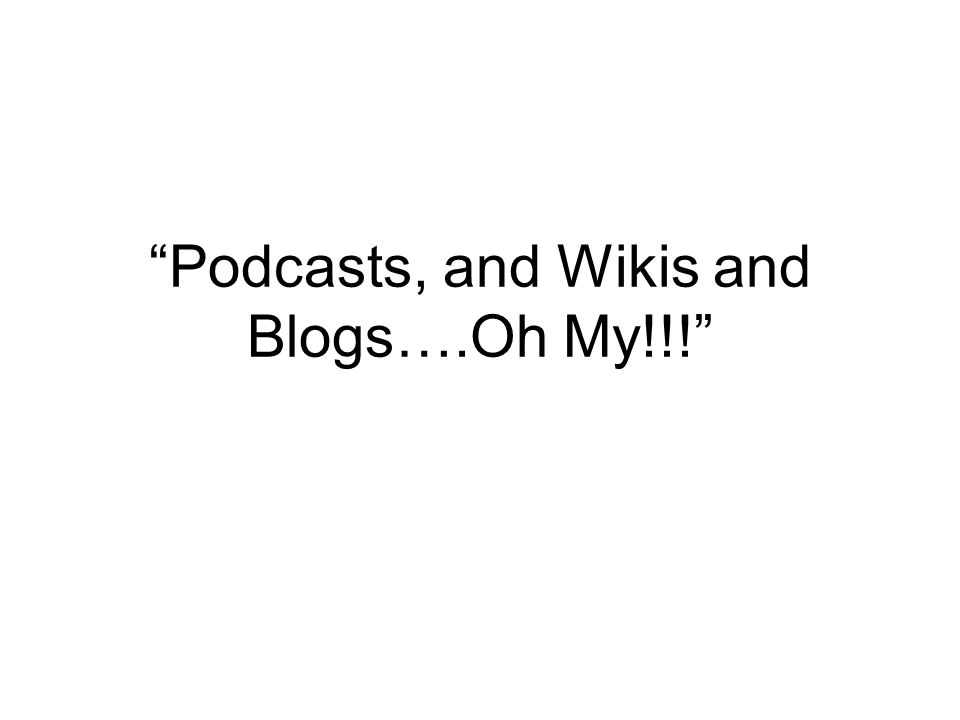 Podcasts, and Wikis and Blogs….Oh My!!!
