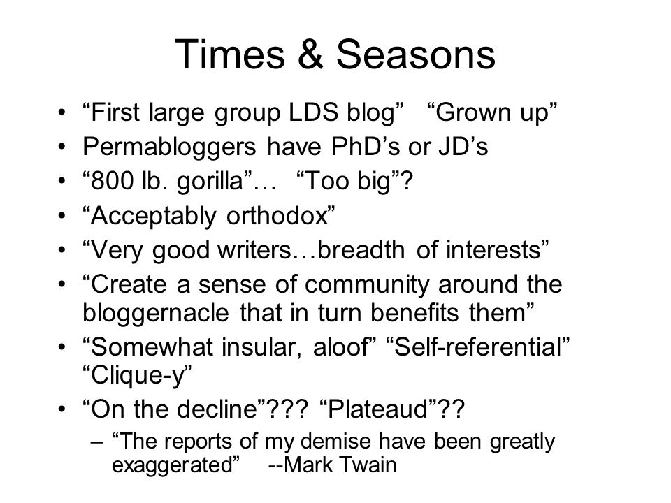 """Times & Seasons """"First large group LDS blog"""" """"Grown up"""" Permabloggers have PhD's or JD's """"800 lb. gorilla""""… """"Too big""""? """"Acceptably orthodox"""" """"Very goo"""