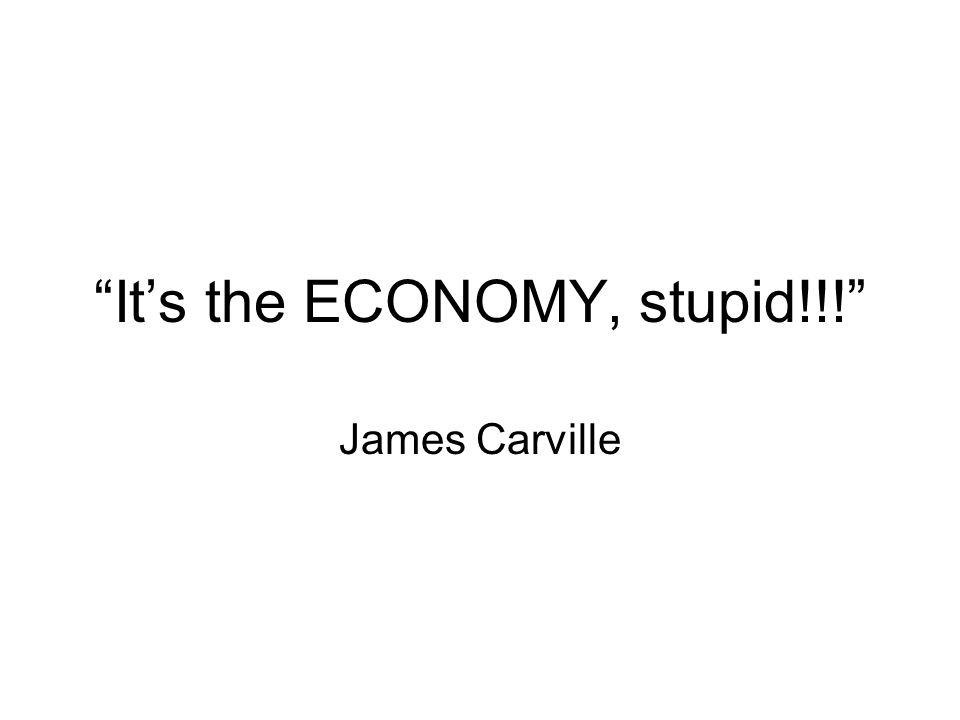"""""""It's the ECONOMY, stupid!!!"""" James Carville"""