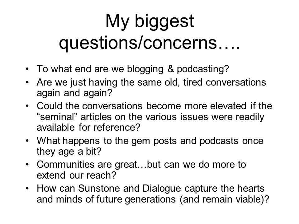 My biggest questions/concerns…. To what end are we blogging & podcasting.