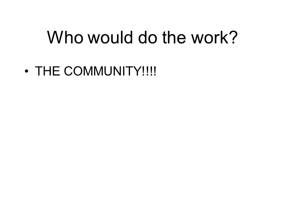 Who would do the work? THE COMMUNITY!!!!