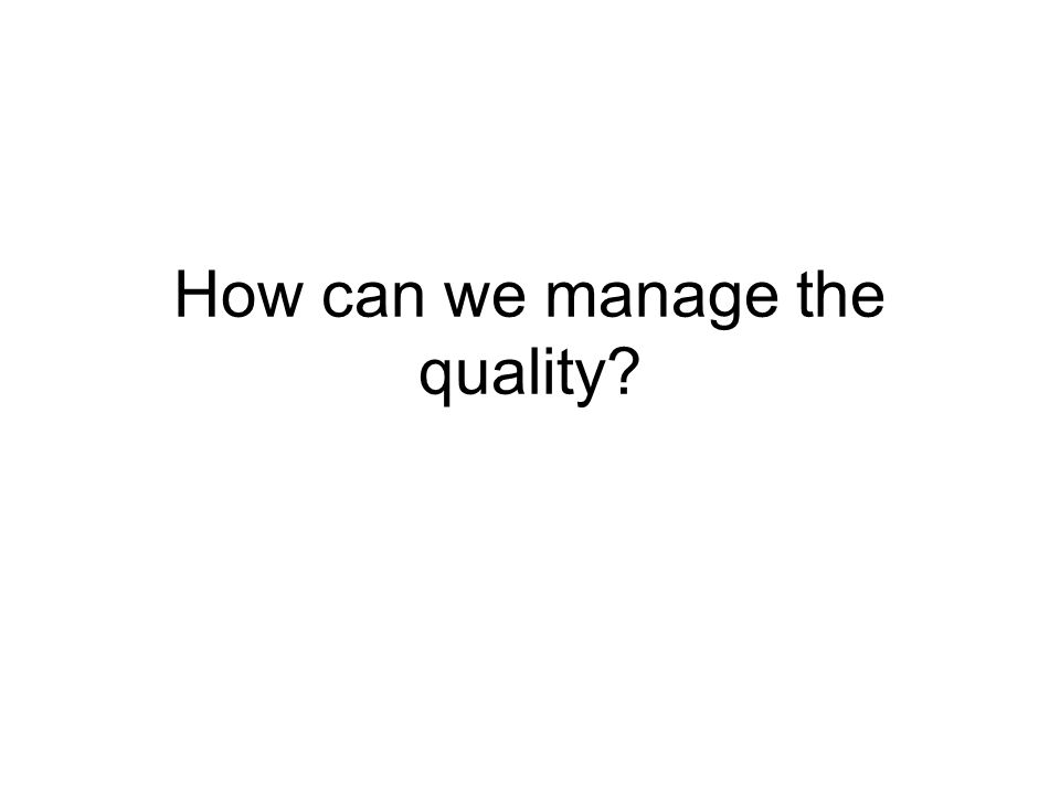 How can we manage the quality