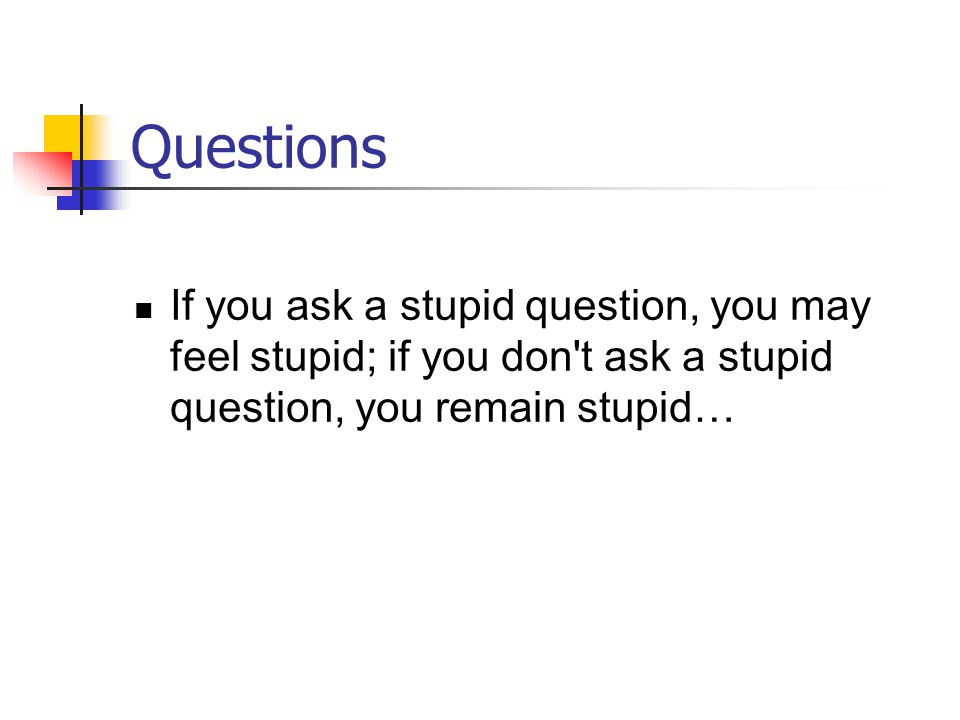 Questions If you ask a stupid question, you may feel stupid; if you don t ask a stupid question, you remain stupid…