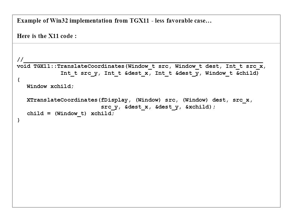 Example of Win32 implementation from TGX11 - less favorable case… (part 2) And here is the Win32 one : //__________________________________________________________________________ void TGWin32::TranslateCoordinates(Window_t src, Window_t dest, Int_t src_x, Int_t src_y, Int_t &dest_x, Int_t &dest_y, Window_t &child) { HWND sw, dw, ch = NULL; POINT point; sw = (HWND)GDK_DRAWABLE_XID ((GdkWindow *)src); dw = (HWND)GDK_DRAWABLE_XID ((GdkWindow *)dest); point.x=src_x; point.y=src_y; MapWindowPoints( sw, // handle of window to be mapped from dw, // handle to window to be mapped to &point, // pointer to array with points to map 1); // number of structures in array ch=ChildWindowFromPoint(dw,point); child=(Window_t) gdk_xid_table_lookup (ch); if(child == src) child = (Window_t) 0; dest_x = point.x; dest_y = point.y; }
