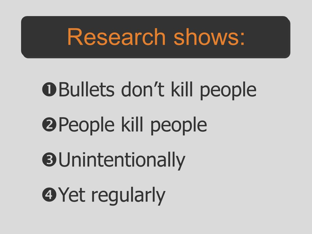  Bullets don't kill people  People kill people  Unintentionally  Yet regularly Research shows: