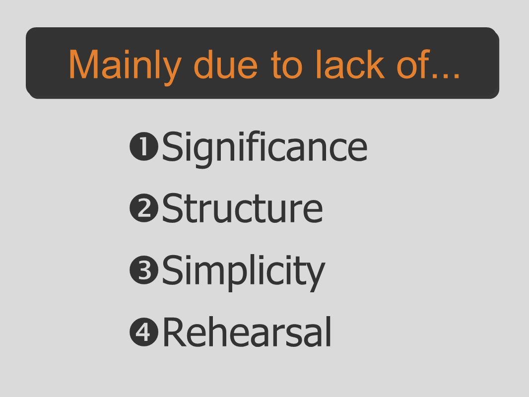 Mainly due to lack of...  Significance  Structure  Simplicity  Rehearsal