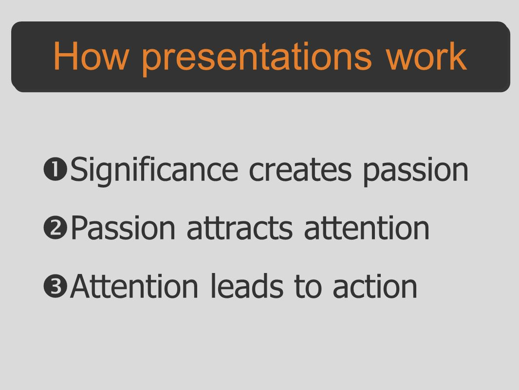  Significance creates passion  Passion attracts attention  Attention leads to action How presentations work