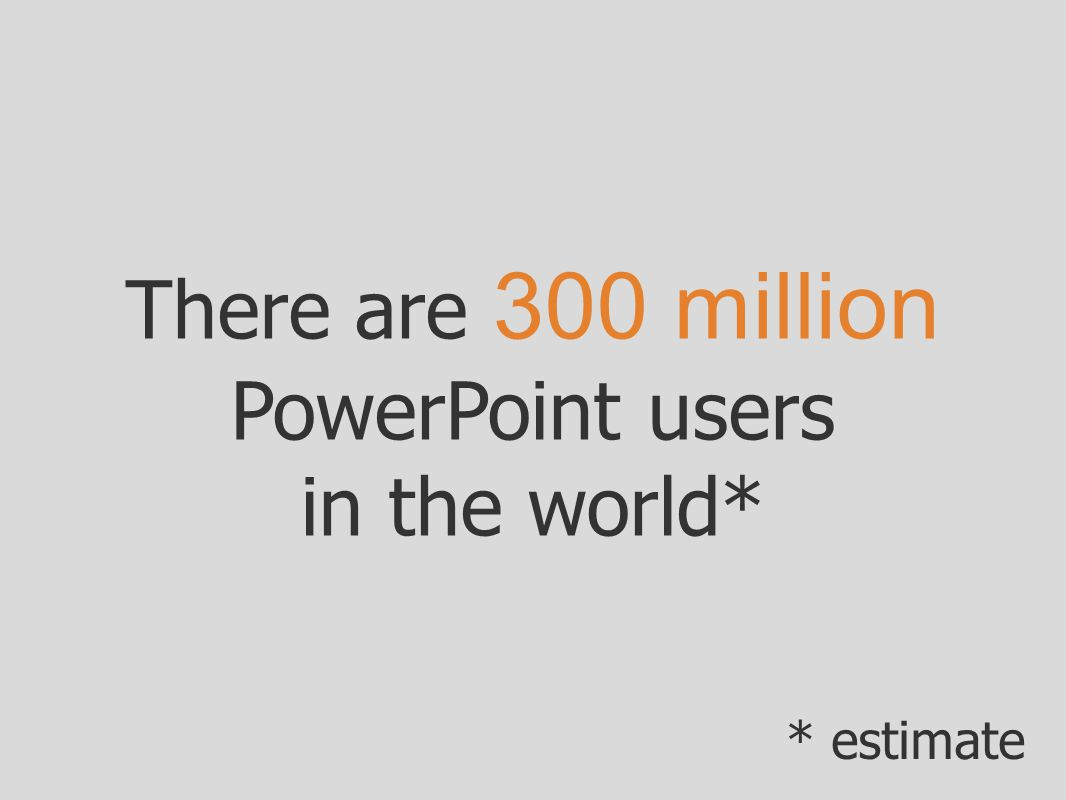 There are 300 million PowerPoint users in the world* * estimate