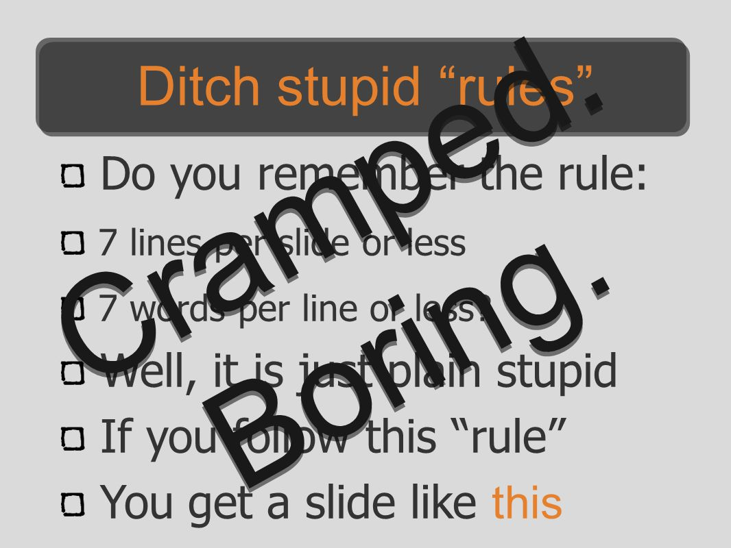 "Do you remember the rule: 7 lines per slide or less 7 words per line or less? Well, it is just plain stupid If you follow this ""rule"" You get a slide"
