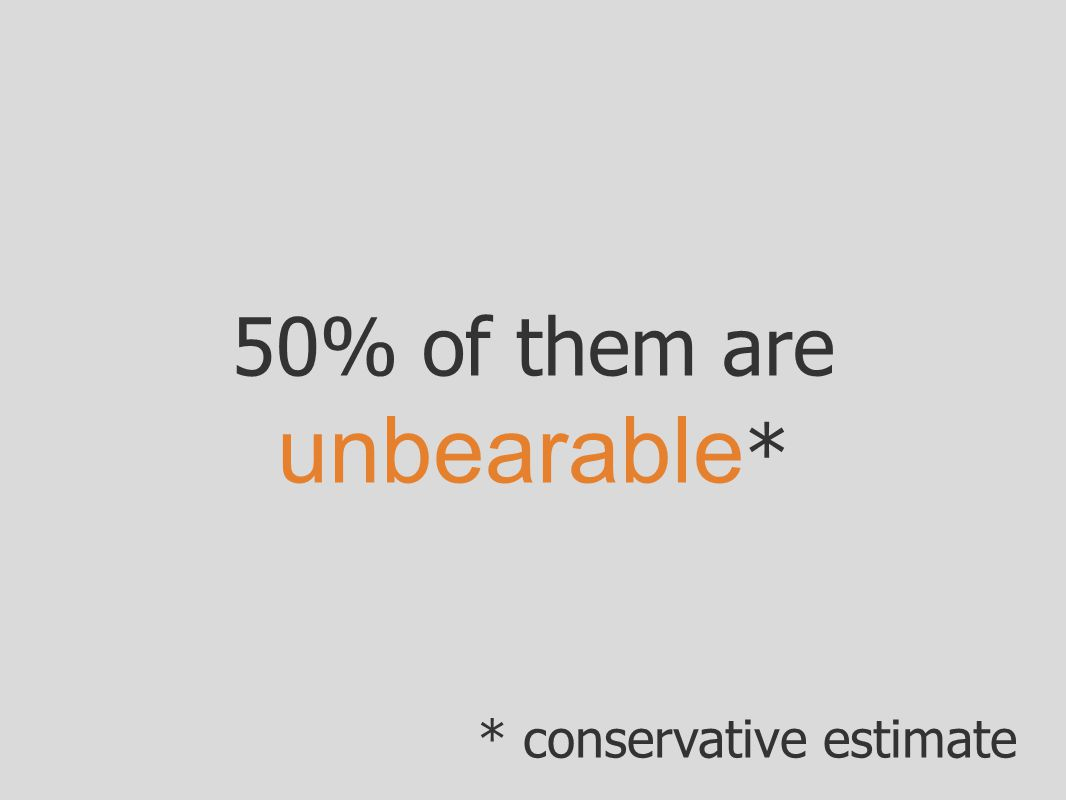 50% of them are unbearable * * conservative estimate