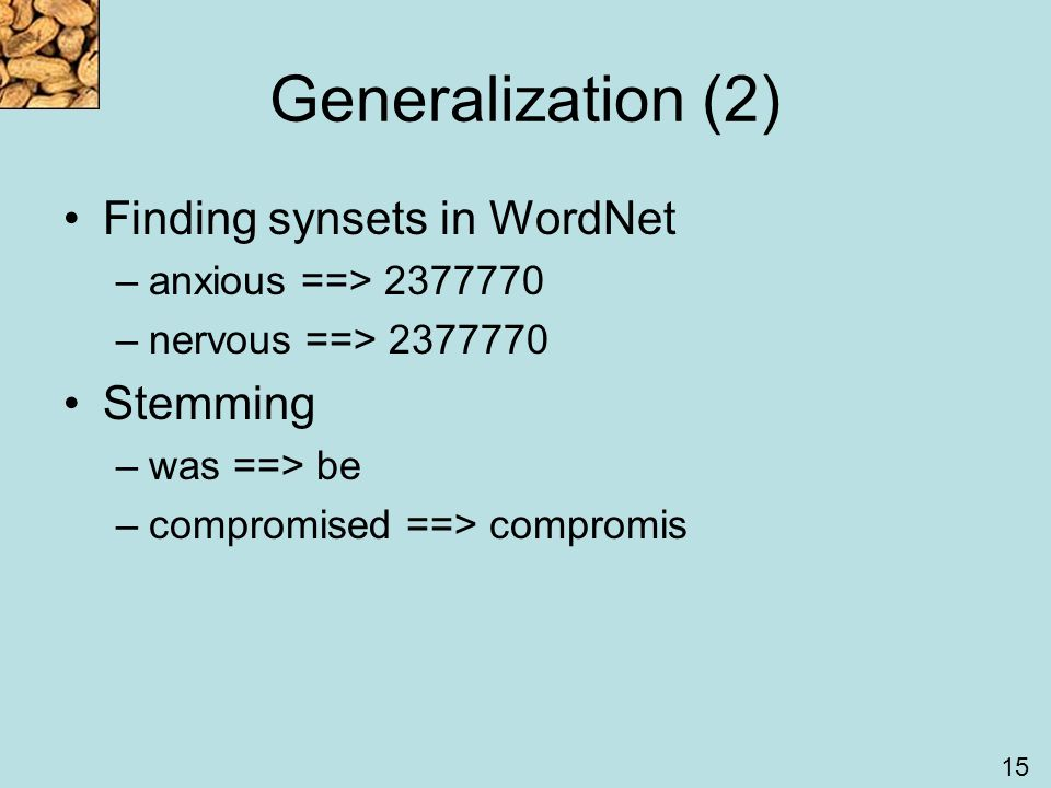 15 Generalization (2) Finding synsets in WordNet –anxious ==> 2377770 –nervous ==> 2377770 Stemming –was ==> be –compromised ==> compromis