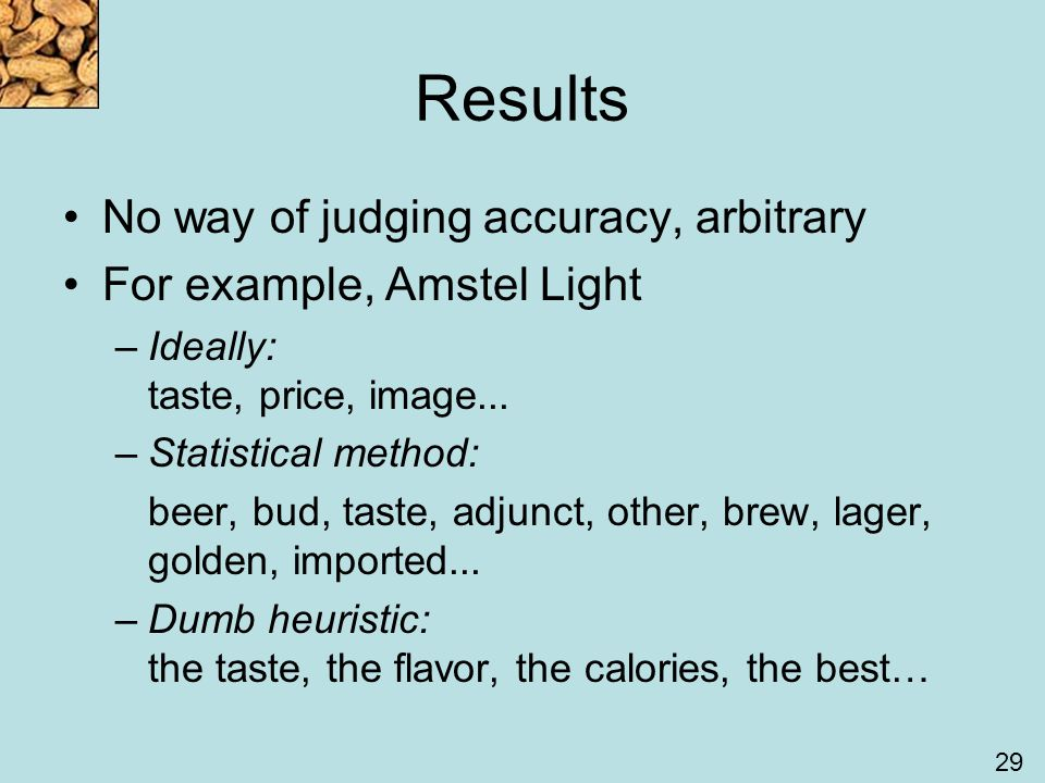 29 Results No way of judging accuracy, arbitrary For example, Amstel Light –Ideally: taste, price, image...