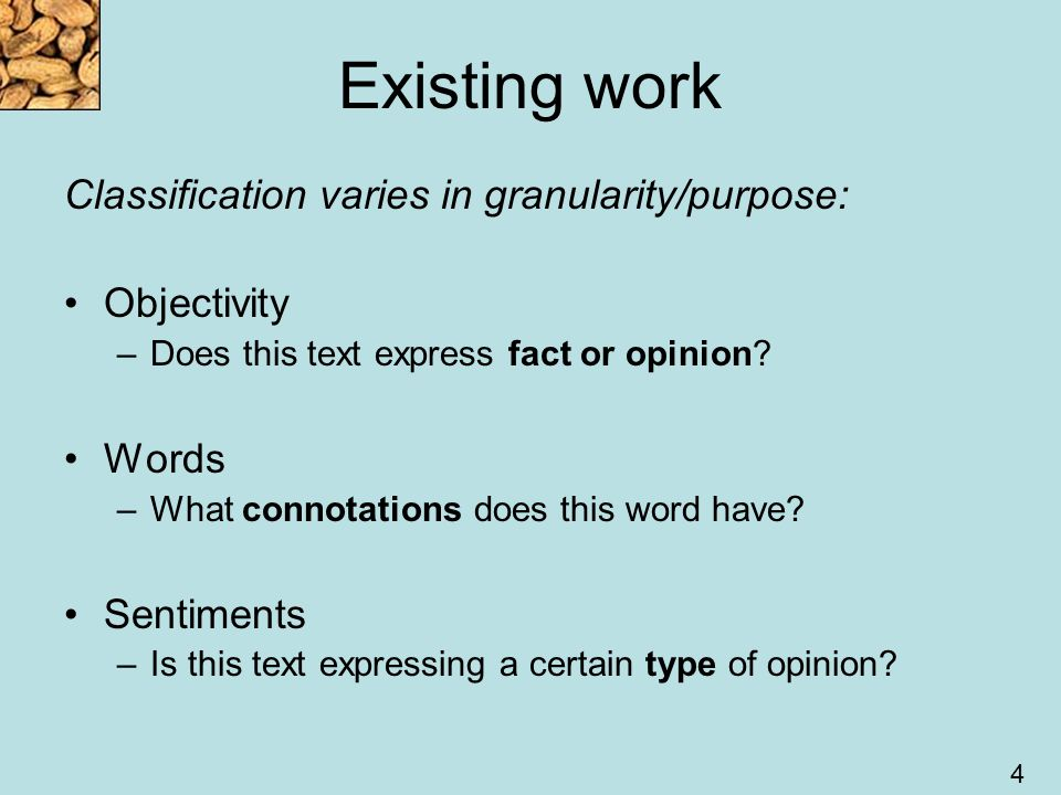 4 Existing work Classification varies in granularity/purpose: Objectivity –Does this text express fact or opinion.