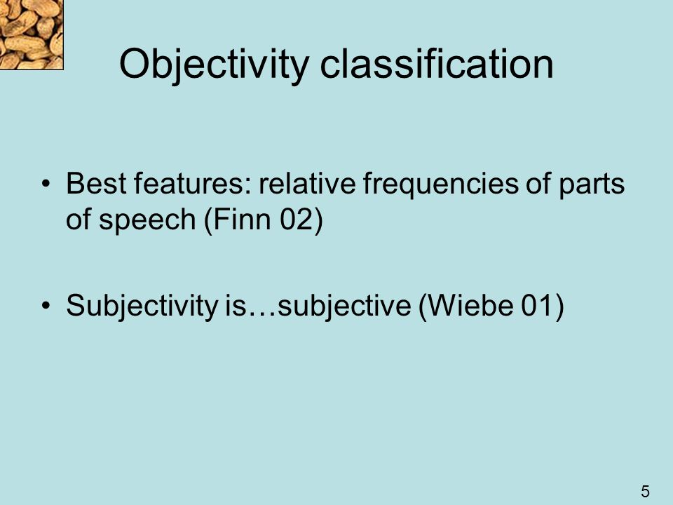 5 Objectivity classification Best features: relative frequencies of parts of speech (Finn 02) Subjectivity is…subjective (Wiebe 01)