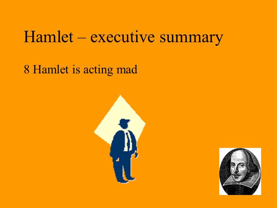 Hamlet – executive summary 8 Hamlet is acting mad