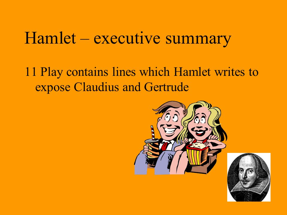 Hamlet – executive summary 11 Play contains lines which Hamlet writes to expose Claudius and Gertrude