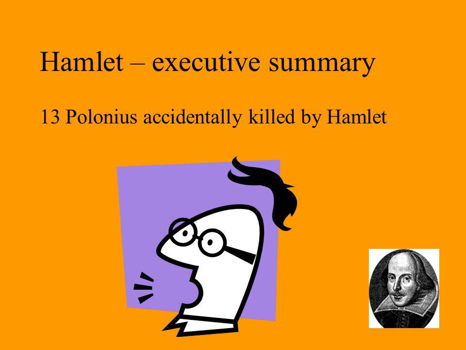 Hamlet – executive summary 13 Polonius accidentally killed by Hamlet