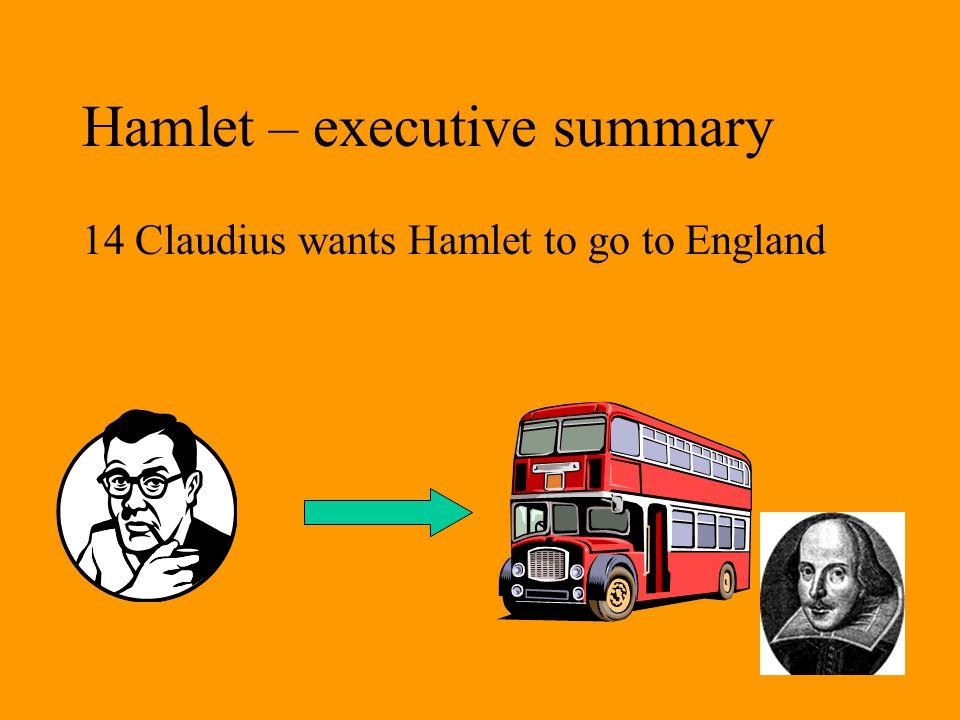 Hamlet – executive summary 14 Claudius wants Hamlet to go to England