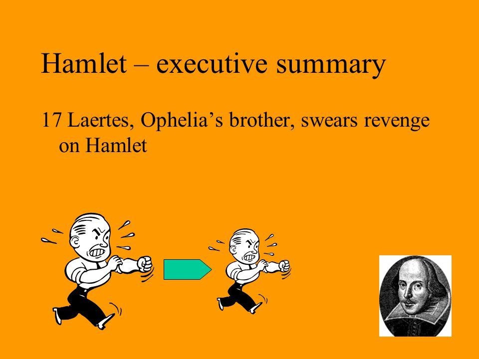 Hamlet – executive summary 17 Laertes, Ophelia's brother, swears revenge on Hamlet