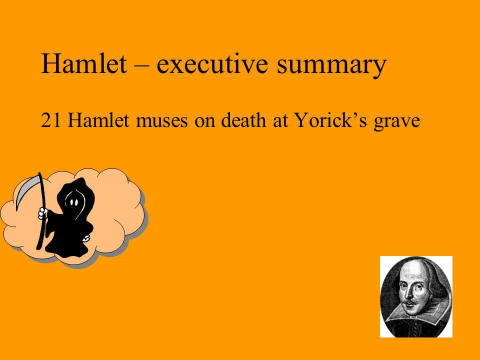Hamlet – executive summary 21 Hamlet muses on death at Yorick's grave