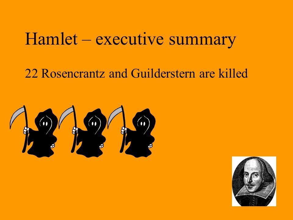 Hamlet – executive summary 22 Rosencrantz and Guilderstern are killed