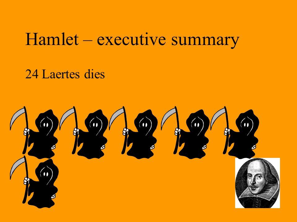 Hamlet – executive summary 24 Laertes dies