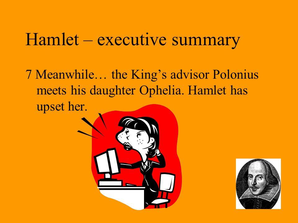 Hamlet – executive summary 7 Meanwhile… the King's advisor Polonius meets his daughter Ophelia.