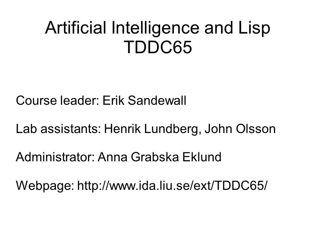Artificial Intelligence and Lisp TDDC65 Course leader: Erik Sandewall Lab assistants: Henrik Lundberg, John Olsson Administrator: Anna Grabska Eklund Webpage: http://www.ida.liu.se/ext/TDDC65/