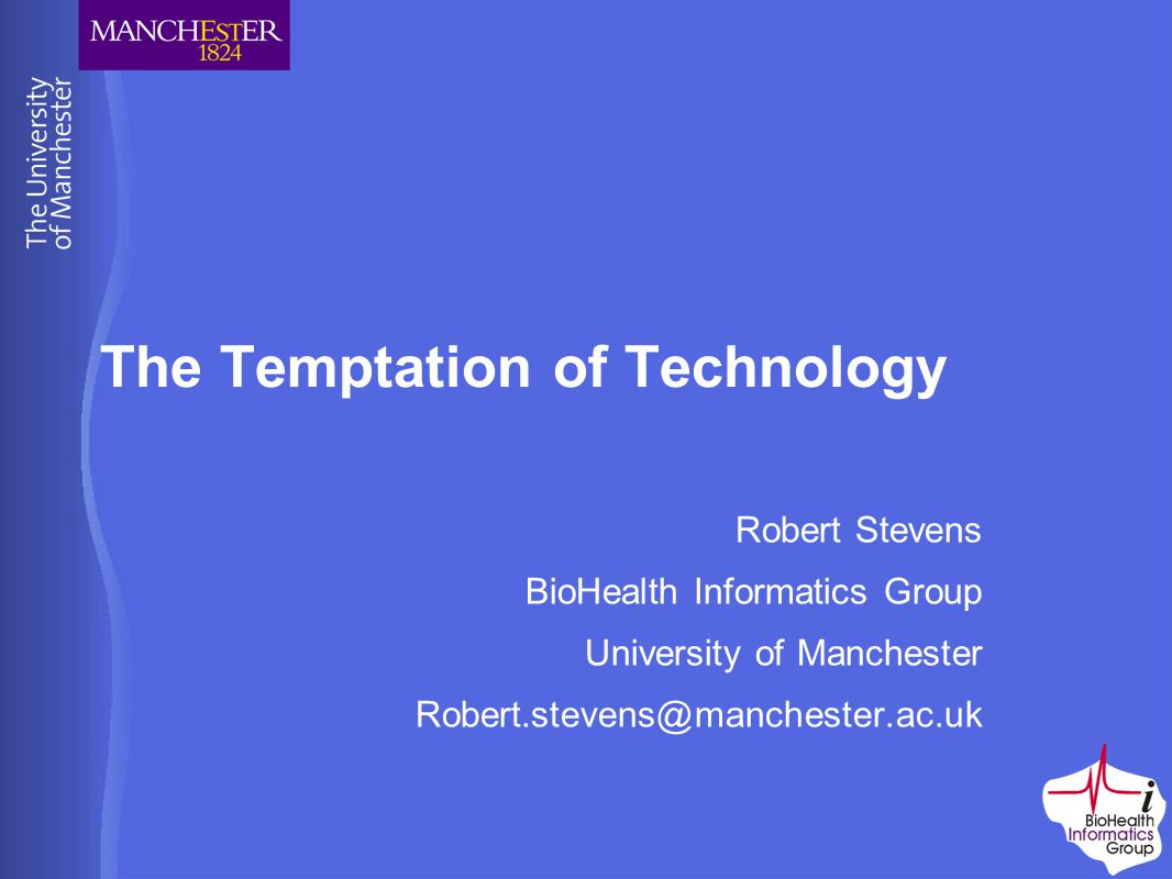 The Temptation of Technology Robert Stevens BioHealth Informatics Group University of Manchester Robert.stevens@manchester.ac.uk