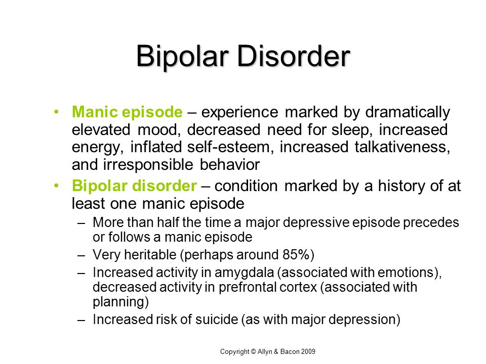 Copyright © Allyn & Bacon 2009 Bipolar Disorder Manic episode – experience marked by dramatically elevated mood, decreased need for sleep, increased energy, inflated self-esteem, increased talkativeness, and irresponsible behavior Bipolar disorder – condition marked by a history of at least one manic episode –More than half the time a major depressive episode precedes or follows a manic episode –Very heritable (perhaps around 85%) –Increased activity in amygdala (associated with emotions), decreased activity in prefrontal cortex (associated with planning) –Increased risk of suicide (as with major depression)