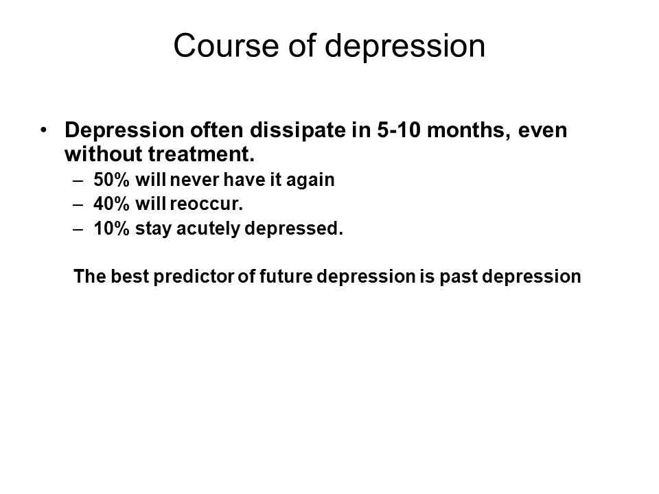 Course of depression Depression often dissipate in 5-10 months, even without treatment.
